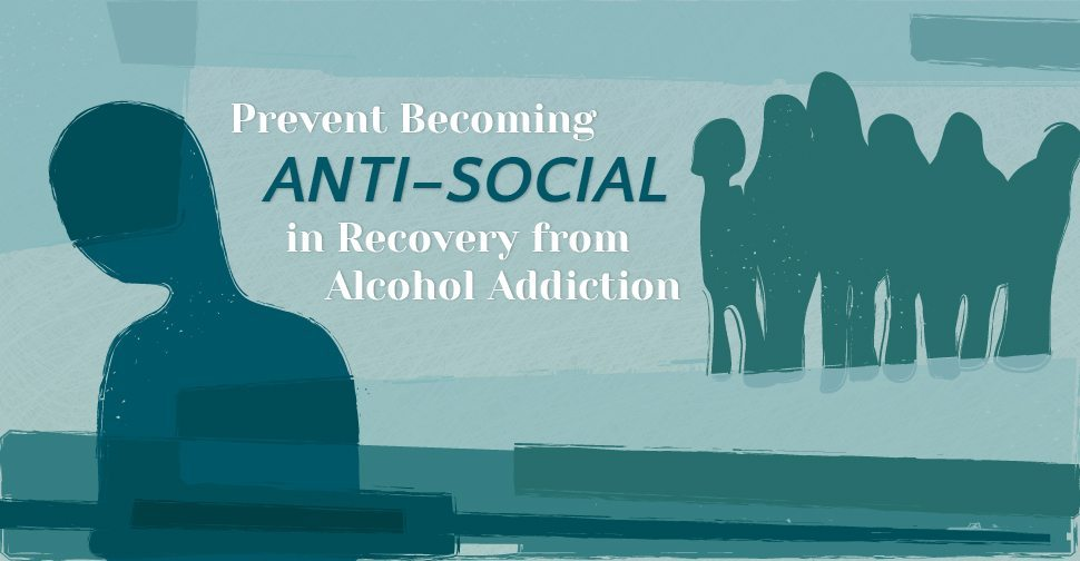 Prevent Becoming Anti-Social in Recovery from Alcohol Addiction